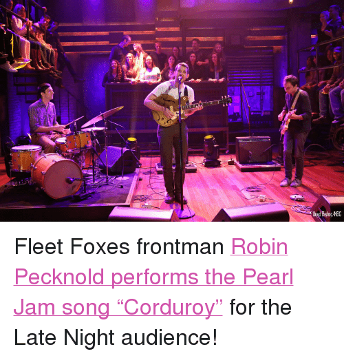 "pearl jam: Bishop/NBC <p>Fleet Foxes frontman <a href=""http://www.latenightwithjimmyfallon.com/blogs/2013/10/robin-pecknold-performs-pearl-jams-corduroy/"" target=""_blank"">Robin Pecknold performs the Pearl Jam song &ldquo;Corduroy&rdquo;</a> for the Late Night audience!</p>"