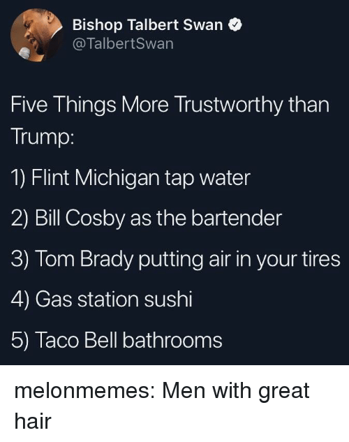 flint michigan: Bishop Talbert Swan  @TalbertSwan  Five Things More Trustworthy than  Trump:  1) Flint Michigan tap water  2) Bill Cosby as the bartender  3) Tom Brady putting air in your tires  4) Gas station sushi  5) Taco Bell bathrooms melonmemes:  Men with great hair
