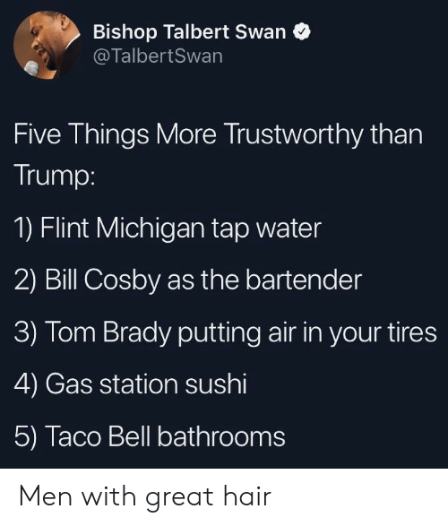 flint michigan: Bishop Talbert Swan  @TalbertSwan  Five Things More Trustworthy than  Trump:  1) Flint Michigan tap water  2) Bill Cosby as the bartender  3) Tom Brady putting air in your tires  4) Gas station sushi  5) Taco Bell bathrooms Men with great hair