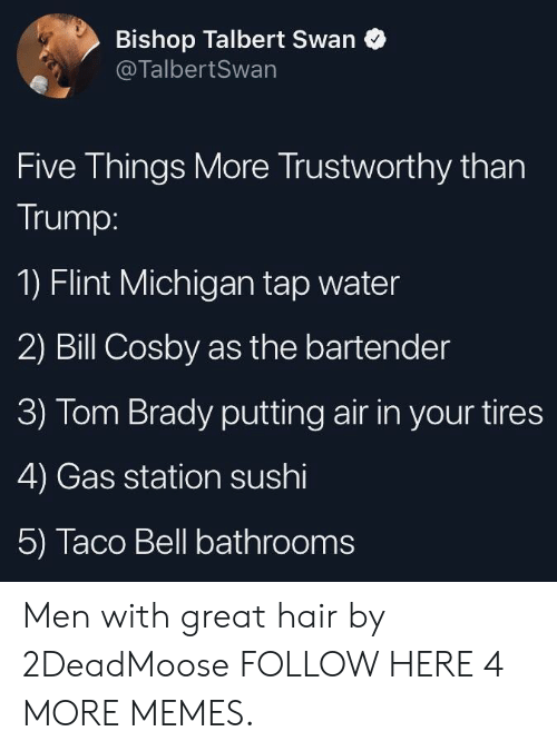 flint michigan: Bishop Talbert Swan  @TalbertSwan  Five Things More Trustworthy than  Trump:  1) Flint Michigan tap water  2) Bill Cosby as the bartender  3) Tom Brady putting air in your tires  4) Gas station sushi  5) Taco Bell bathrooms Men with great hair by 2DeadMoose FOLLOW HERE 4 MORE MEMES.