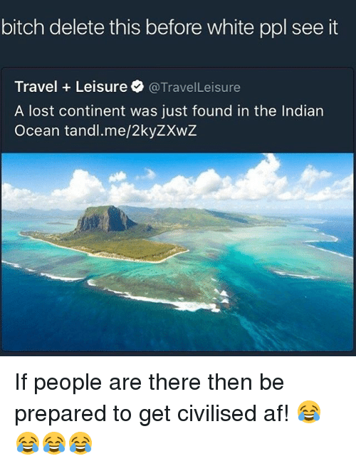 delet this: bitch delete this before white ppl see it  Travel Leisure @Travel Leisure  A lost continent was just found in the Indian  Ocean tandl.me/2kyZXwZ If people are there then be prepared to get civilised af! 😂😂😂😂