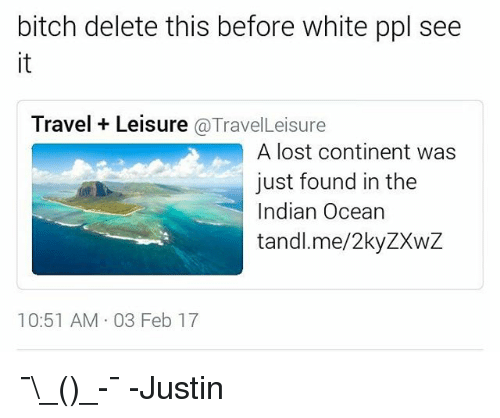 delet this: bitch delete this before white ppl see  Travel Leisure  Travel Leisure  A lost continent was  just found in the  Indian Ocean  tandl.me/2kyZXwZ  10:51 AM 03 Feb 17 ¯\_(ツ)_-¯ -Justin