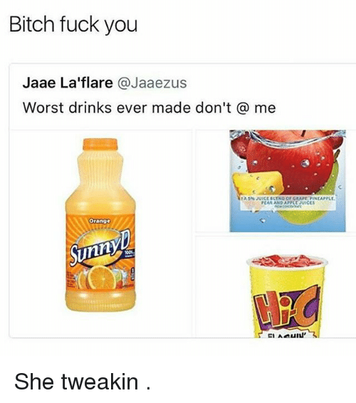 Bitches Fucked: Bitch fuck you  Jaae La'flare @Jaaezus  Worst drinks ever made don't @ me  CAR AND APPLE viCES  Orange  Sunny She tweakin .