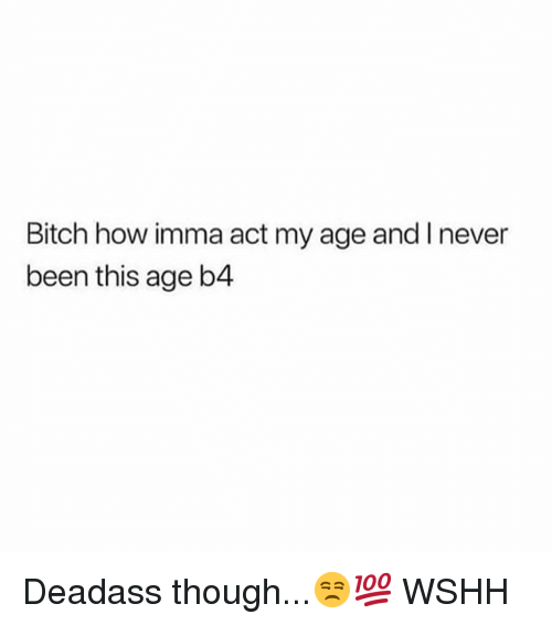 Bitch, Memes, and Wshh: Bitch how imma act my age and I never  been this age b4 Deadass though...😒💯 WSHH