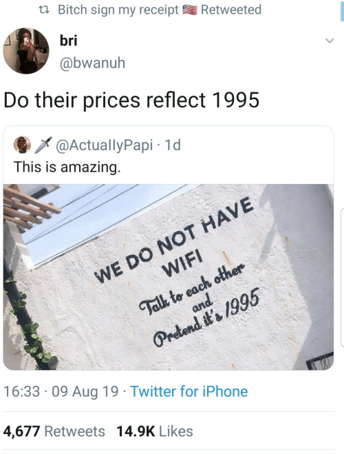 Retweets 14: Bitch sign my receipt  Retweeted  bri  @bwanuh  Do their prices reflect 1995  @ActuallyPapi 1d  This is amazing.  WE DO NOT HAVE  WIFI  Talk to each other  and  Pretend it's 1995  16:33 09 Aug 19 Twitter for iPhone  4,677 Retweets 14.9K Likes