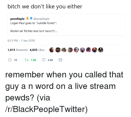 """Bitch, Blackpeopletwitter, and Live: bitch we don't like you either  pewdiepie @pewdiepie  Logan Paul goes to """"suicide forest"""":  9:21 PM-1 Jan 2018  1,815 Retweets 4,835 Likes <p>remember when you called that guy a n word on a live stream pewds? (via /r/BlackPeopleTwitter)</p>"""
