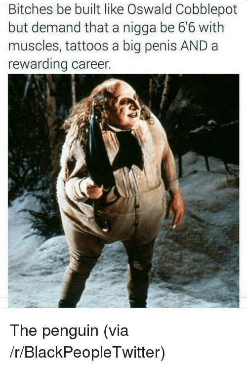 oswald: Bitches be built like Oswald Cobblepot  but demand that a nigga be 66 with  muscles, tattoos a big penis AND a  rewarding career <p>The penguin (via /r/BlackPeopleTwitter)</p>