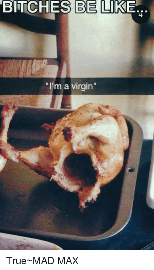 Bitches Be Like Im A Virgin