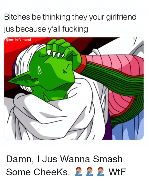 Fucking, Smashing, and Wtf: Bitches be thinking they your girlfriend  jus because y'all fucking  @mr_left hand Damn, I Jus Wanna Smash Some CheeKs. 🤦🏽♂️🤦🏽♂️🤦🏽♂️ WtF