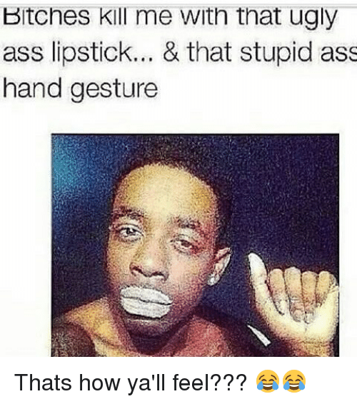 Hand Gesture: Bitches kill me with that ugly  ass lipstick  & that stupid ass  hand gesture Thats how ya'll feel??? 😂😂