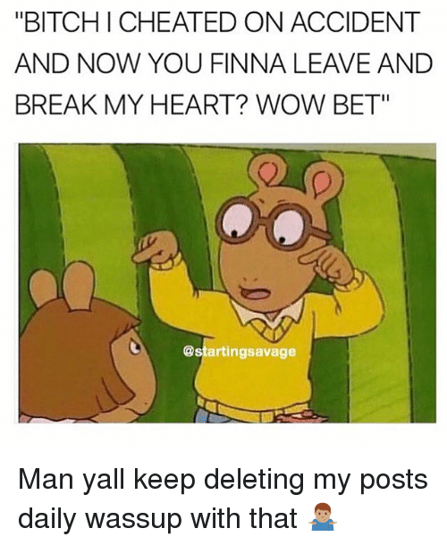 "Bitchi: ""BITCHI CHEATED ON ACCIDENT  AND NOW YOU FINNA LEAVE AND  BREAK MY HEART? WOW BET""  @startingsavage Man yall keep deleting my posts daily wassup with that 🤷🏽‍♂️"