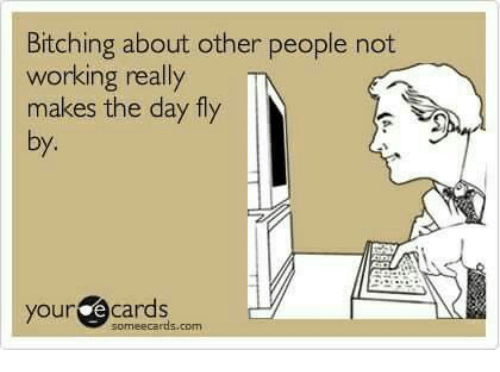 Ecards, Someecards, and Working: Bitching about other people not  working really  makes the day fly  by.  your ecards  someecards.com