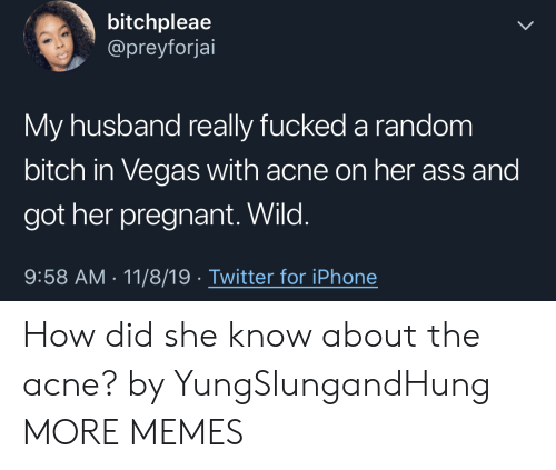 Ass, Bitch, and Dank: bitchpleae  @preyforjai  My husband really fucked a random  bitch in Vegas with acne on her ass and  got her pregnant. Wild.  9:58 AM 11/8/19 Twitter for iPhone How did she know about the acne? by YungSlungandHung MORE MEMES