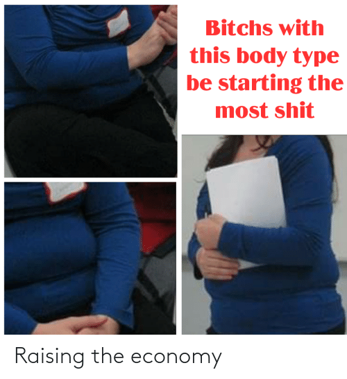 Body Type: Bitchs with  this body type  be starting the  most shit Raising the economy