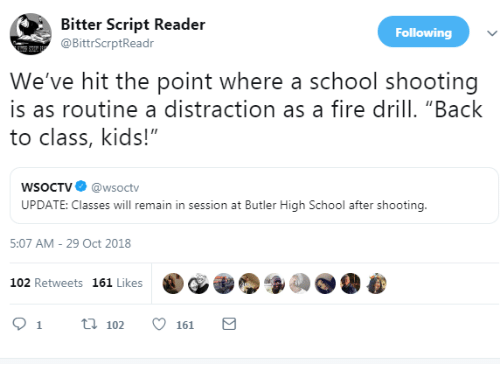 "school shooting: Bitter Script Reader  @BittrScrptReadr  Following  We've hit the point where a school shooting  is as routine a distraction as a fire drill. ""Back  to class, kids!""  WSoCTV@wsoctv  UPDATE: Classes will remain in session at Butler High School after shooting.  5:07 AM- 29 Oct 2018  102 Retweets 161 Likes  91 t102161"