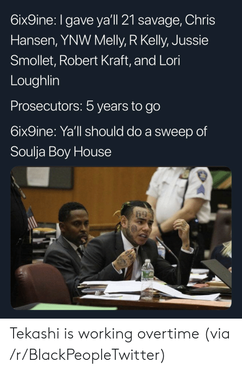 Blackpeopletwitter, R. Kelly, and Savage: bixgine. I gave yall 2l savage, Chris  Hansen, YNW Melly, R Kelly, Jussie  Smollet, Robert Kraft, and Lori  Loughlin  Prosecutors: 5 years to go  6ix9ine: Ya'll should do a sweep of  Soulja Boy House Tekashi is working overtime (via /r/BlackPeopleTwitter)