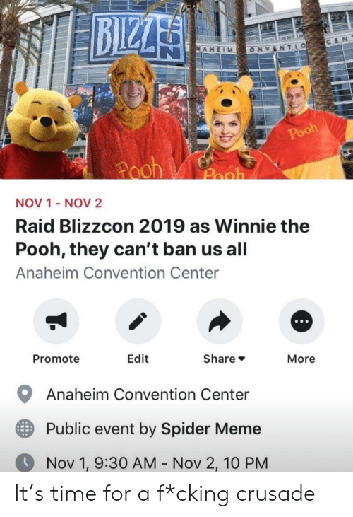 Meme, Spider, and Winnie the Pooh: BIZZA  CEN  NAHEIM  TLO  ONV  Pooh  Pooh  Pooh  NOV 1 - NOV2  Raid Blizzcon 2019 as Winnie the  Pooh, they can't ban us all  Anaheim Convention Center  Promote  Edit  Share  More  Anaheim Convention Center  Public event by Spider Meme  Nov 1, 9:30 AM - Nov 2, 10 PM It's time for a f*cking crusade