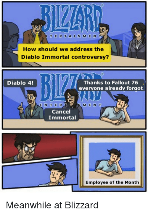 Blizzard, Fallout, and How: BIZZARD  T ERTAIN M E N  How should we address the  Diablo Immortal controversy?  Diablo 4!  Thanks to Fallout 76  evervone already forgot  E N TE R  M E N T  Cancel  Immortal  Employee of the Month Meanwhile at Blizzard