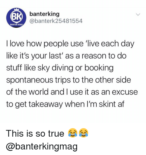 Af, Love, and Memes: (BK  banterking  @banterk25481554  BANTER KING  I love how people use 'live each day  like it's your last' as a reason to do  stuff like sky diving or booking  spontaneous trips to the other side  of the world and I use it as an excuse  to get takeaway when I'm skint af This is so true 😂😂 @banterkingmag