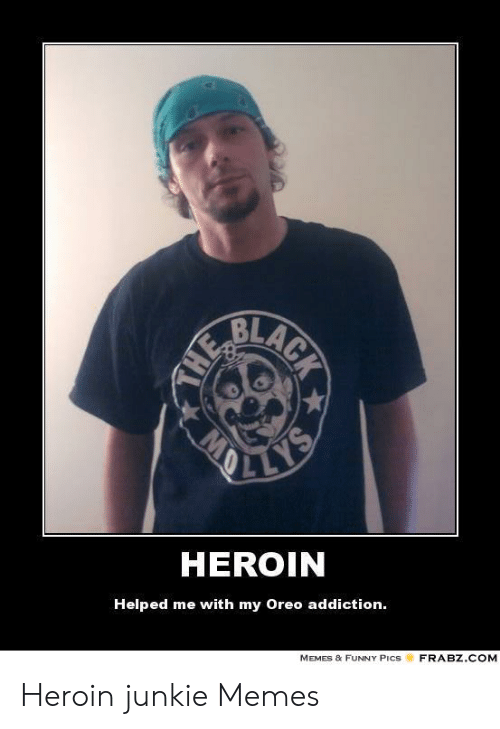 Heroin Junkie: BLA  HEROIN  Helped me with my Oreo addiction.  MEMES & FUNNY PIcS  FRABZ.COM Heroin junkie Memes