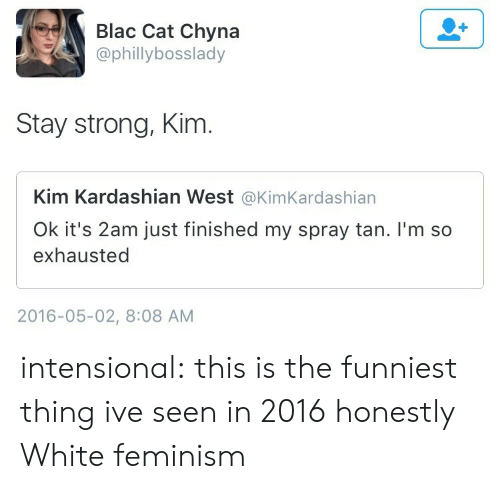 spray tan: Blac Cat Chyna  @phillybosslady  Stay strong, Kim  Kim Kardashian West @KimKardashian  Ok it's 2am just finished my spray tan. I'm so  exhausted  2016-05-02, 8:08 AM intensional:  this is the funniest thing ive seen in 2016 honestly   White feminism