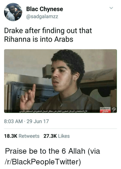 Blackpeopletwitter, Drake, and Rihanna: Blac Chynese  @sadgalamzz  Drake after finding out that  Rihanna is into Arabs  8:03 AM 29 Jun 17  18.3K Retweets 27.3K Likes <p>Praise be to the 6 Allah (via /r/BlackPeopleTwitter)</p>