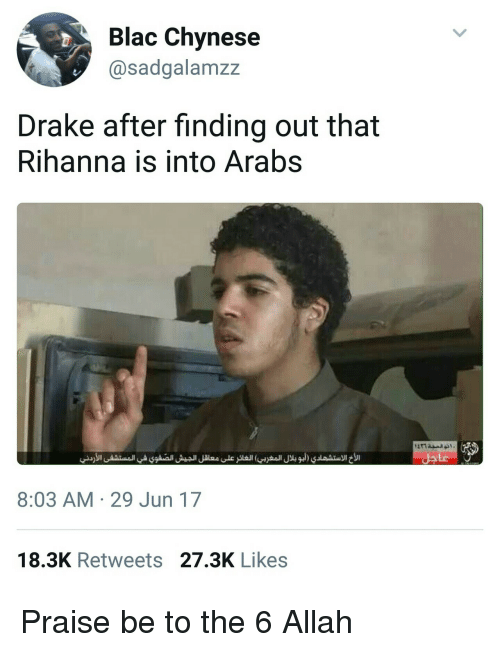 Drake, Rihanna, and Allah: Blac Chynese  @sadgalamzz  Drake after finding out that  Rihanna is into Arabs  8:03 AM 29 Jun 17  18.3K Retweets 27.3K Likes Praise be to the 6 Allah