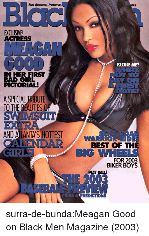 Bad, Tumblr, and Best: Blac  FOR STRONG, POSmVE,  EXCLUSIVE!  ACTRESS  MEAGAN  GOOD  EXCUSE ME?  WAL  IN HER FIRST  BAD GIRL  PCTORIAL  YiON  ARST  OATE  A SPECIAL TRIBUTE  TO THE BEAUTIES O  AND A LANTA'S HOTIES  ALEND  EXY ROAD  BEST OF THE  FOR 2003  WARRIOR RID  AR  BLG WH  BIKER BOYS  PLAY BAIL  EW  PICKS& surra-de-bunda:Meagan Good on Black Men Magazine (2003)
