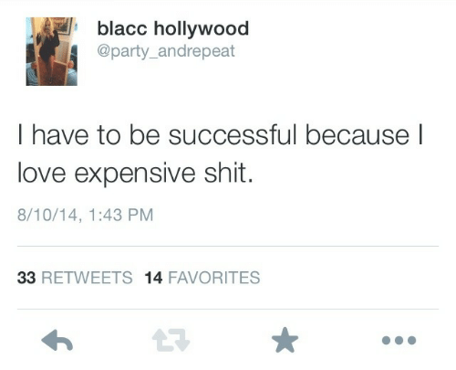 Favorites: blacc hollywood  @party_andrepeat  I have to be successful because l  love expensive shit.  8/10/14, 1:43 PM  33 RETWEETS 14 FAVORITES