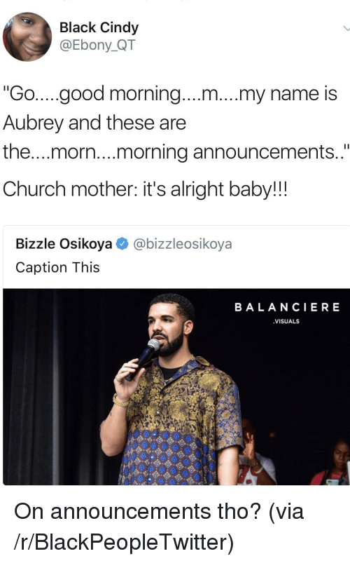 "morn: Black Cindy  @Ebony_QT  ""Go....good morning....m....my name is  Aubrey and these are  the...morn..morning announcements  Church mother: it's alright baby!!!  Bizzle Osikoya@bizzleosikoya  Caption This  BALANCIERE  VISUALS <p>On announcements tho? (via /r/BlackPeopleTwitter)</p>"