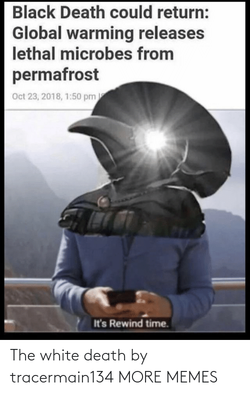 White: Black Death could return:  Global warming releases  lethal microbes from  permafrost  Oct 23, 2018, 1:50 pm  It's Rewind time. The white death by tracermain134 MORE MEMES