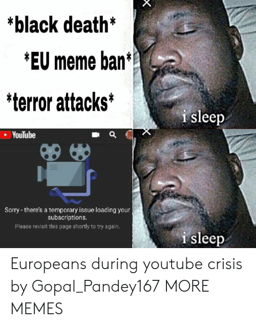 Dank, Meme, and Memes: *black death*  *EU meme ban  'terror attacks*  i sleep  VouTube  Sorry - there's a temporary issue loading your  subscriptions  Please revisit this page shortly to try again.  i sleep Europeans during youtube crisis by Gopal_Pandey167 MORE MEMES
