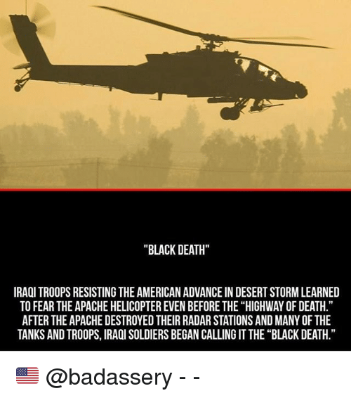 """apache: """"BLACK DEATH""""  IRAQI TROOPS RESISTING THE AMERICAN ADVANCE IN DESERT STORM LEARNED  TO FEAR THE APACHE HELICOPTER EVEN BEFORE THE """"HIGHWAY OF DEATH.""""  AFTER THE APACHE DESTROYED THEIR RADAR STATIONS AND MANY OF THE  TANKS AND TROOPS, IRAOI SOLDIERS BEGAN CALLING IT THE """"BLACK DEATH."""" 🇺🇸 @badassery - -"""