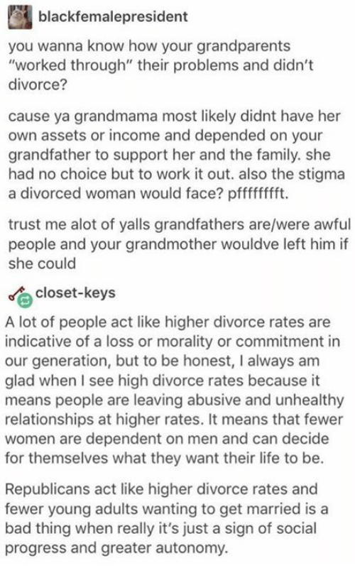 """Gladded: black femalepresident  you wanna know how your grandparents  """"worked through"""" their problems and didn't  divorce?  cause ya grandmama most likely didnt have her  own assets or income and depended on your  grandfather to support her and the family. she  had no choice but to work it out. also the stigma  a divorced woman would face? pfffffffft.  trust me alot of yalls grandfathers are/were awful  people and your grandmother wouldve left him if  she could  Closet-keys  A lot of people act like higher divorce rates are  indicative of a loss or morality or commitment in  our generation, but to be honest, I always am  glad when I see high divorce rates because it  means people are leaving abusive and unhealthy  relationships at higher rates. It means that fewer  women are dependent on men and can decide  for themselves what they want their life to be.  Republicans act like higher divorce rates and  fewer young adults wanting to get married is a  bad thing when really it's just a sign of social  progress and greater autonomy."""