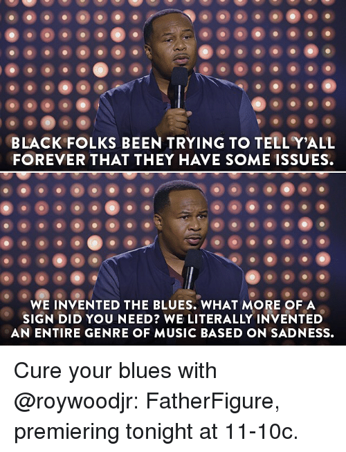 Memes, Music, and Black: BLACK FOLKS BEEN TRYING TO TELLY ALL  FOREVER THAT THEY HAVE SOME ISSUES.  WE INVENTED THE BLUES. WHAT MORE OF A  SIGN DID YOU NEED? WE LITERALLY INVENTED  AN ENTIRE GENRE OF MUSIC BASED ON SADNESS. Cure your blues with @roywoodjr: FatherFigure, premiering tonight at 11-10c.