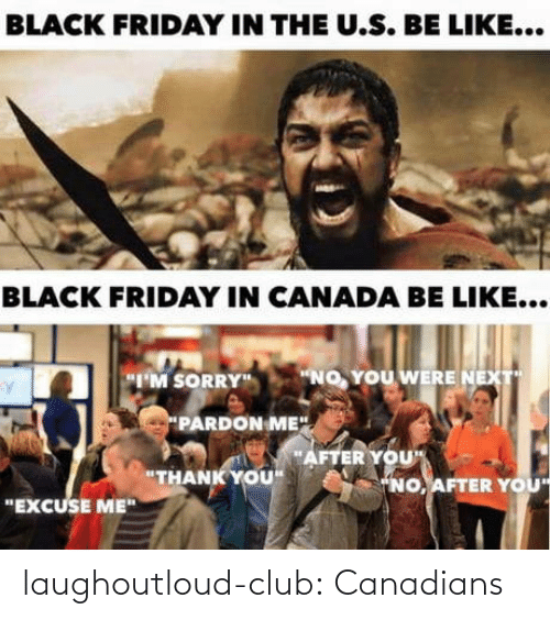 "Canadians: BLACK FRIDAY IN THE U.S. BE LIKE...  BLACK FRIDAY IN CANADA BE LIKE...  ""NO, YOU WERE NEXT  ""I'M SORRY""  PARDON ME"".  ""AFTER YOU""  ""THANK YOU""  ""NO, AFTER YOU  ""EXCUSE ME"" laughoutloud-club:  Canadians"