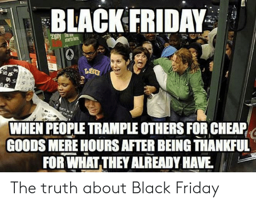 Black Friday: BLACK FRIDAY  Zgay T  starts tor  WHEN PEOPLE TRAMPLE OTHERS FOR CHEAP  GOODS MERE HOURS AFTER BEING THANKFUL  FOR WHAT THEY ALREADY HAVE The truth about Black Friday