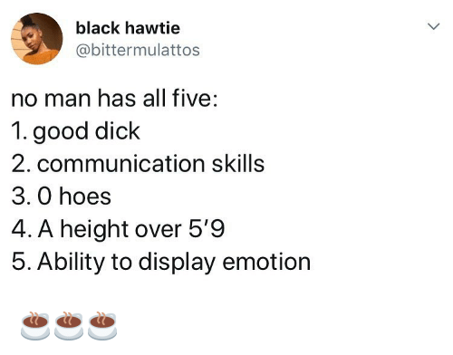 Hoes, Memes, and Black: black hawtie  @bittermulattos  no man has all five:  1. good dick  2. communication skills  3. 0 hoes  4. A height over 5'9  5. Ability to display emotion ☕️☕️☕️
