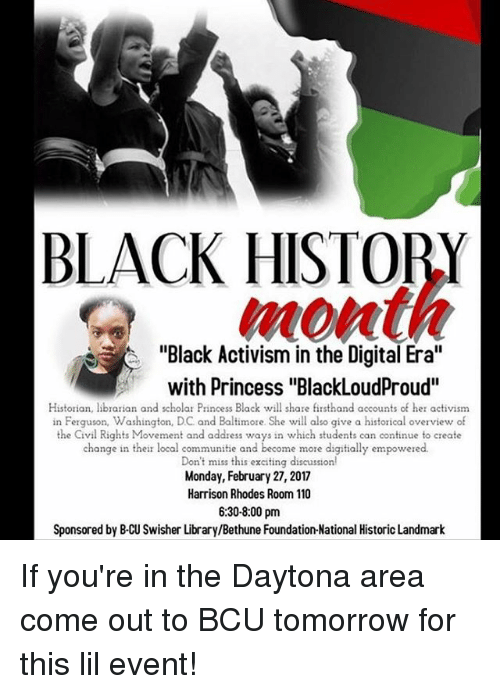 """Excition: BLACK HISTORY  """"Black Activism in the Digital Era""""  with Princess """"BlackLoudproud""""  Historian, librarian and scholar Princess Black will share firsthand accounts of her activism  in Ferguson, Washington, DC and Baltimore. She will also give a historical overview of  the Civil Rights Movement and address ways in which students can continue to create  change in their local  communitie and become more digitially empowered.  Don't miss this exciting discussion!  Monday, February 27, 2017  Harrison Rhodes Room 110  6:30-8:00 pm  Sponsored by B.CU Swisher Library/Bethune Foundation-National Historic Landmark If you're in the Daytona area come out to BCU tomorrow for this lil event!"""