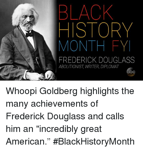 """Whoopie: BLACK  HISTORY  MONTH FY  FREDERICK DOUGLASS  ABOLITIONIST, WRITER, DIPLOMAT Whoopi Goldberg highlights the many achievements of Frederick Douglass and calls him an """"incredibly great American."""" #BlackHistoryMonth"""