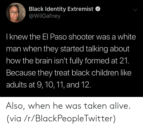 Alive, Blackpeopletwitter, and Children: Black Identity Extremist  @WilGafney  Iknew the El Paso shooter was a white  man when they started talking about  how the brain isn't fully formed at 21.  Because they treat black children like  adults at 9,10,11, and 12. Also, when he was taken alive. (via /r/BlackPeopleTwitter)