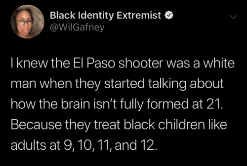 Children, Black, and Brain: Black Identity Extremist  @WilGafney  Iknew the El Paso shooter was a white  man when they started talking about  how the brain isn't fully formed at 21.  Because they treat black children like  adults at 9,10,11, and 12.
