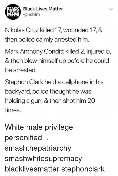personified: BLACK  LIVES  MATTER  Black Lives Matter  @usblm  Nikolas Cruz killed 17, wounded 17, &  then police calmly arrested him  Mark Anthony Conditt killed 2, injured 5,  & then blew himself up before he could  be arrested.  Stephon Clark held a cellphone in his  backyard, police thought he was  holding a gun, & then shot him 20  times. White male privilege personified. . smashthepatriarchy smashwhitesupremacy blacklivesmatter stephonclark