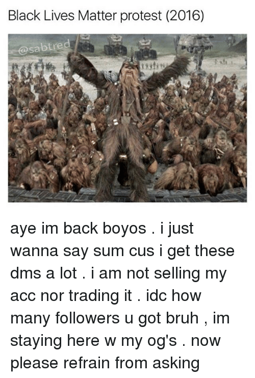 Refrained: Black Lives Matter protest (2016)  Sabt red aye im back boyos . i just wanna say sum cus i get these dms a lot . i am not selling my acc nor trading it . idc how many followers u got bruh , im staying here w my og's . now please refrain from asking