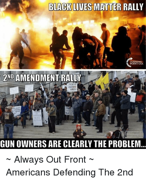 amends: BLACK LIVES MATTER RALLY  TURNING  ND  AMENDMENT RALLY  FROM MY  COLD DEAD  HANDS!  GUNOWNERS ARE CLEARLY THE PROBLEM ~ Always Out Front ~ Americans Defending The 2nd