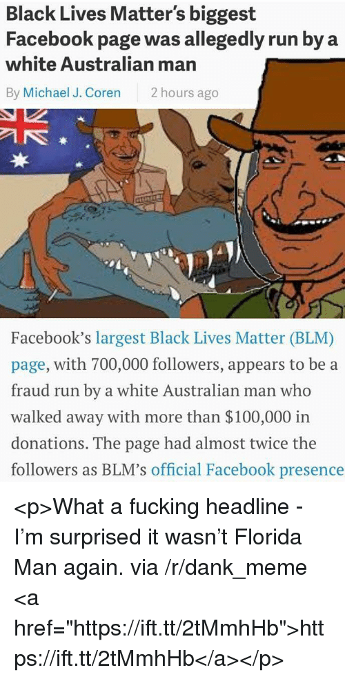 "Anaconda, Black Lives Matter, and Dank: Black Lives Matter's biggest  Facebook page was allegedly run by a  white Australian man  By Michael J. Coren 2 hours ago  3  Facebook's largest Black Lives Matter (BLM)  page, with 700,000 followers, appears to be a  fraud run by a white Australian man who  walked away with more than $100,000 irn  donations. The page had almost twice the  followers as BLM's official Facebook presence <p>What a fucking headline - I'm surprised it wasn't Florida Man again. via /r/dank_meme <a href=""https://ift.tt/2tMmhHb"">https://ift.tt/2tMmhHb</a></p>"