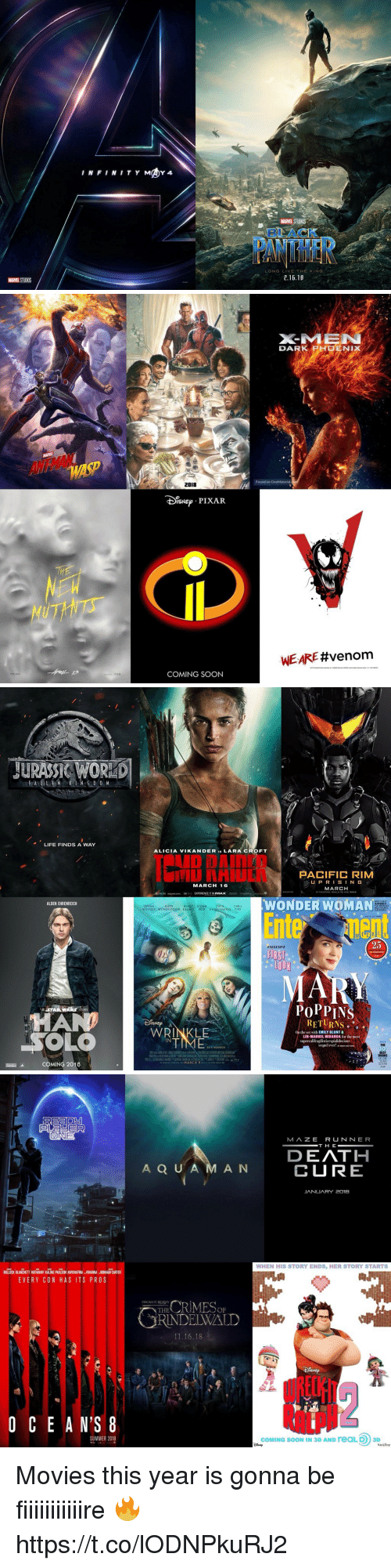 Oprah Winfrey: BLACK  LONG LIVE THE KING  .16.18  MARVEL STUDIOS   DA R K  PH □E N IX  /./A  WASP  2018  IsNEPIXAR  WE ARE #venom  COMING SOON   JURASS& WOR  LIFE FINDS A WAY  ALICIA VIKANDER IS LARA CROFT  ID DAInrD  IU NHIUIN PACIFIC RIM  UPRISIN G  MARCH  MARCH 16  IN THEATERS  MGM soUARE ENK  EXPERIENCE IT INIMAXR  WONDER WOMAN  Entenent  ALDEN EHRENREICH  SEQUEL  OPRAH  WINFREY WITHERSPOON KALING REID GALIEIANAKIS PINE  25  EXCLUSIVE  FIRST  。100 。  MAN  PoPPIN  I RETURNS 。  WRINKLE  On the set with EMILY BLUNT&  LIN-MANUEL MIRANDA for the most  IN  supercalifragilisticexpialidocious  sequel ever! .ANT  BEST  COMING 2018  FAR   MAZE RUNNER  DEATH  CURE  A Q U A M A N  JANUARY 2o1e  WHEN HIS STORY ENDS, HER STORY STARTS  BULOCK BLANCHETT HATHAWAY KALING PAULSON AWKWAFINA RIHANNA BONHAM CARTER  EVERY CON HAS ITS PROS  THERIMEop  RINDELWALD  FANTASTICBEASTS  11.16.18  O C E A N'S 8  RlLpN  SUMMER 2018  COMING SOON IN 3D AND reaLD 3D Movies this year is gonna be fiiiiiiiiiiire 🔥 https://t.co/lODNPkuRJ2