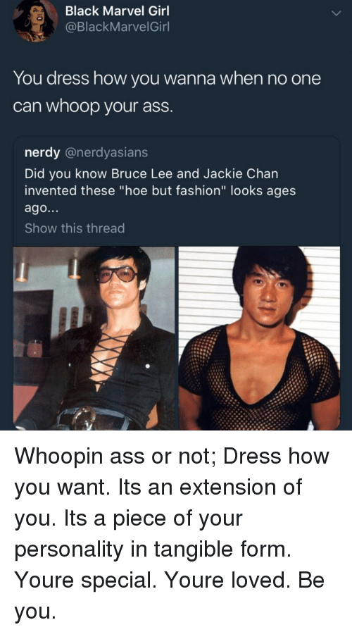 """Ass, Fashion, and Hoe: Black Marvel Girl  @BlackMarvelGinl  You dress how you wanna when no one  can whoop your ass  nerdy @nerdyasians  Did you know Bruce Lee and Jackie Chan  invented these """"hoe but fashion"""" looks ages  ago...  Show this thread Whoopin ass or not; Dress how you want. Its an extension of you. Its a piece of your personality in tangible form. Youre special. Youre loved. Be you."""