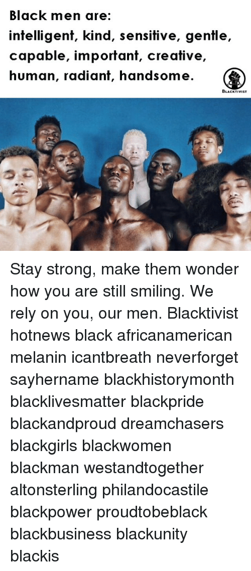 Memes, Dreamchasers, and 🤖: Black men are:  intelligent, kind, sensitive, gentle  capable, important, creative  human, radiant, handsome.  BLACKTIVIST Stay strong, make them wonder how you are still smiling. We rely on you, our men. Blacktivist hotnews black africanamerican melanin icantbreath neverforget sayhername blackhistorymonth blacklivesmatter blackpride blackandproud dreamchasers blackgirls blackwomen blackman westandtogether altonsterling philandocastile blackpower proudtobeblack blackbusiness blackunity blackis