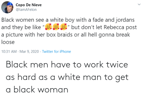 men: Black men have to work twice as hard as a white man to get a black woman